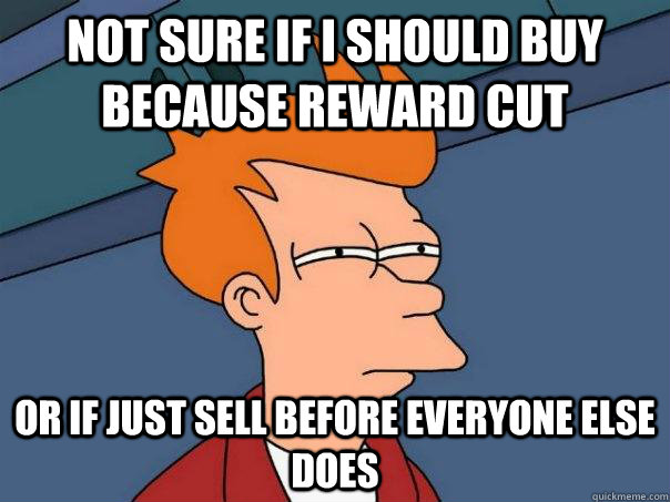 Not sure if i should buy because reward cut or if just sell before everyone else does - Not sure if i should buy because reward cut or if just sell before everyone else does  Futurama Fry