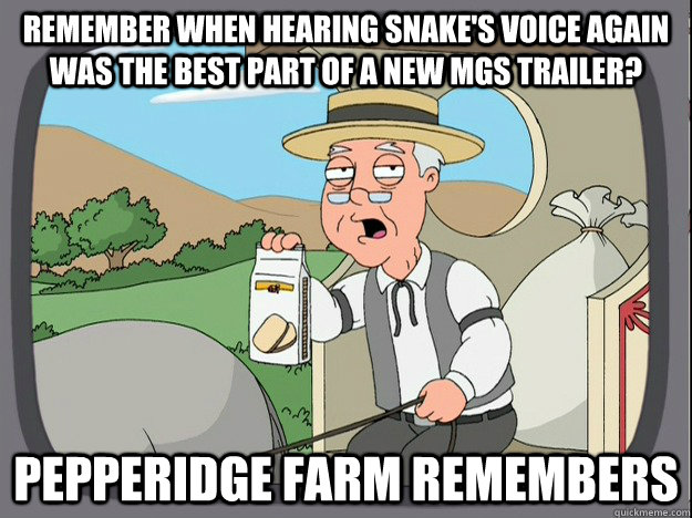 remember when Hearing snake's voice again was the best part of a new MGS trailer? Pepperidge farm remembers - remember when Hearing snake's voice again was the best part of a new MGS trailer? Pepperidge farm remembers  Pepperidge Farm Remembers