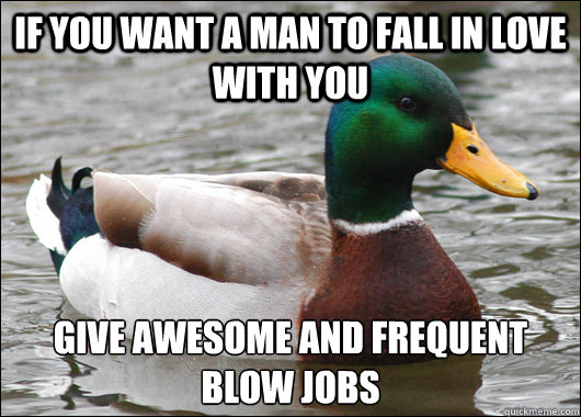 If you want a man to fall in love with you Give awesome and frequent blow jobs - If you want a man to fall in love with you Give awesome and frequent blow jobs  Actual Advice Mallard