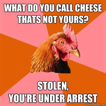 what do you call cheese thats not yours? stolen,  you're under arrest - what do you call cheese thats not yours? stolen,  you're under arrest  Anti-Joke Chicken