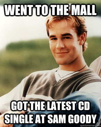Went to the mall Got the latest CD single at Sam Goody - Went to the mall Got the latest CD single at Sam Goody  Late 90s kid advantages