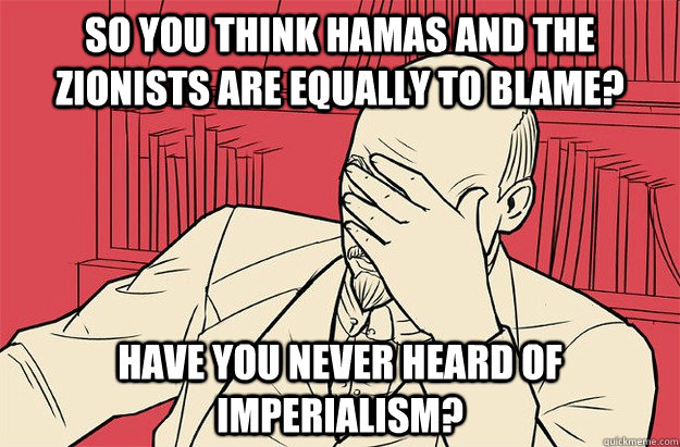 So you think Hamas and the zionists are equally to blame? have you never heard of imperialism?