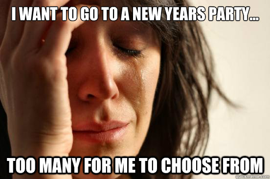 I want to go to a new years party...  Too many for me to choose from - I want to go to a new years party...  Too many for me to choose from  First World Problems