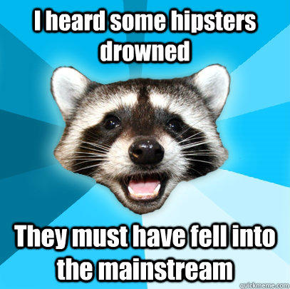 I heard some hipsters drowned They must have fell into the mainstream - I heard some hipsters drowned They must have fell into the mainstream  Lame Pun Coon
