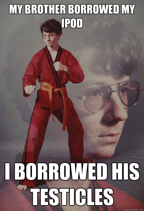 my brother borrowed my ipod i borrowed his testicles - my brother borrowed my ipod i borrowed his testicles  Karate Kyle