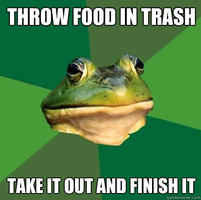 Throw food in trash   Take it out and finish it - Throw food in trash   Take it out and finish it  Foul Bachelor Frog