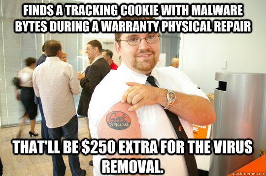 Finds a tracking cookie with malware Bytes during a warranty physical repair That'll be $250 extra for the virus removal. - Finds a tracking cookie with malware Bytes during a warranty physical repair That'll be $250 extra for the virus removal.  GeekSquad Gus