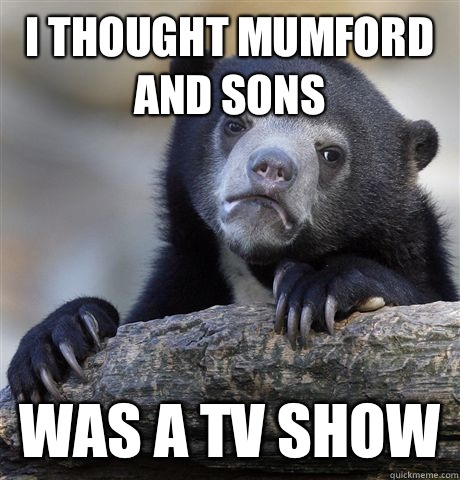 I thought Mumford and Sons  Was a tv show  - I thought Mumford and Sons  Was a tv show   Confession Bear