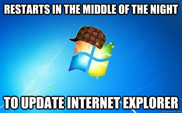Restarts in the middle of the night To update Internet Explorer - Restarts in the middle of the night To update Internet Explorer  Scumbag windows