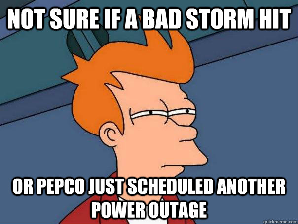 Not sure if a bad storm hit  Or Pepco just scheduled another power outage - Not sure if a bad storm hit  Or Pepco just scheduled another power outage  Futurama Fry