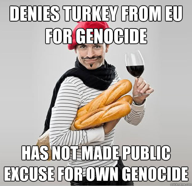 Denies Turkey from EU for genocide Has not made public excuse for own genocide - Denies Turkey from EU for genocide Has not made public excuse for own genocide  scumbag french