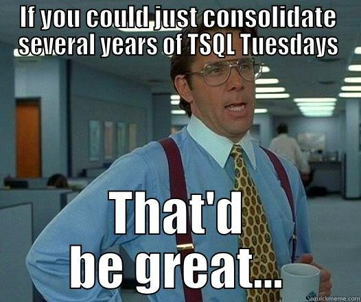 IF YOU COULD JUST CONSOLIDATE SEVERAL YEARS OF TSQL TUESDAYS THAT'D BE GREAT... Office Space Lumbergh