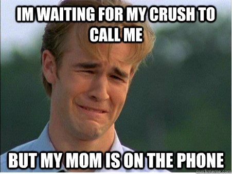 Im waiting for my crush to call me but my mom is on the phone - Im waiting for my crush to call me but my mom is on the phone  1990s Problems