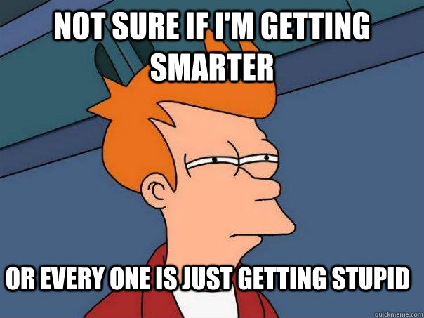 Not sure if I'm getting smarter Or every one is just getting stupid - Not sure if I'm getting smarter Or every one is just getting stupid  Futurama Fry