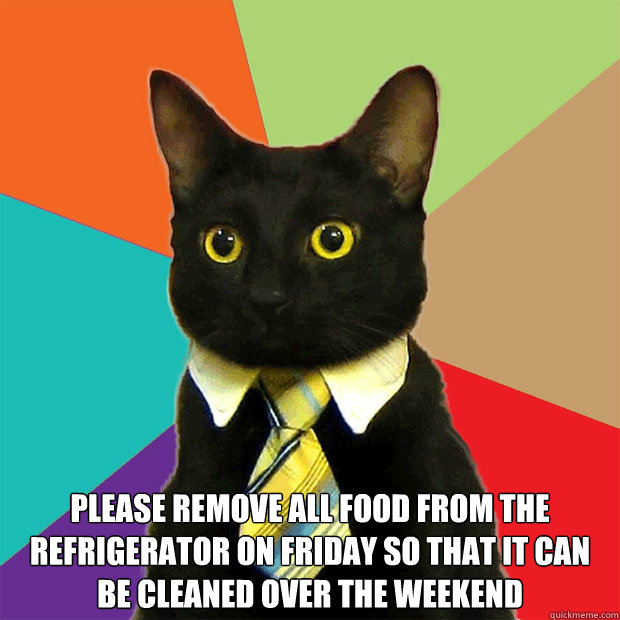 Please remove all food from the refrigerator on friday so that it can be cleaned over the weekend -  Please remove all food from the refrigerator on friday so that it can be cleaned over the weekend  Business Cat