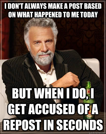 i don't always make a post based on what happened to me today  but when I do, i get accused of a repost in seconds - i don't always make a post based on what happened to me today  but when I do, i get accused of a repost in seconds  The Most Interesting Man In The World