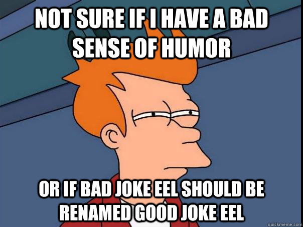 Not sure if I have a bad sense of humor Or if Bad Joke Eel should be renamed Good Joke Eel - Not sure if I have a bad sense of humor Or if Bad Joke Eel should be renamed Good Joke Eel  Futurama Fry