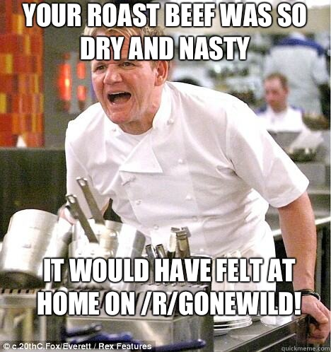 Your roast beef was so dry and nasty It would have felt at home on /r/gonewild! - Your roast beef was so dry and nasty It would have felt at home on /r/gonewild!  gordon ramsay
