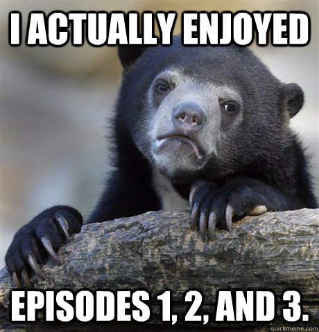 I actually enjoyed Episodes 1, 2, and 3. - I actually enjoyed Episodes 1, 2, and 3.  Confession Bear