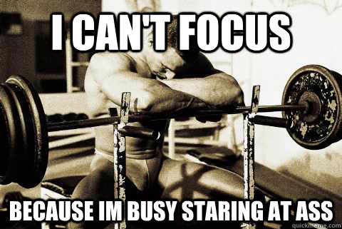 i can't focus because im busy staring at ass