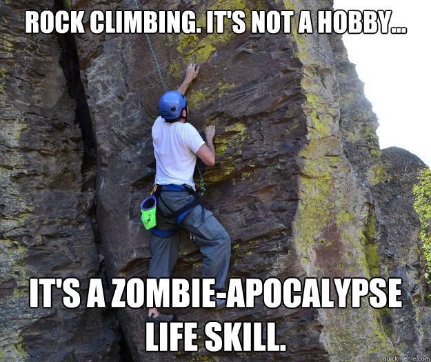 Rock Climbing. It's not a hobby... it's a zombie-apocalypse life skill. - Rock Climbing. It's not a hobby... it's a zombie-apocalypse life skill.  Climbing zombie life skill
