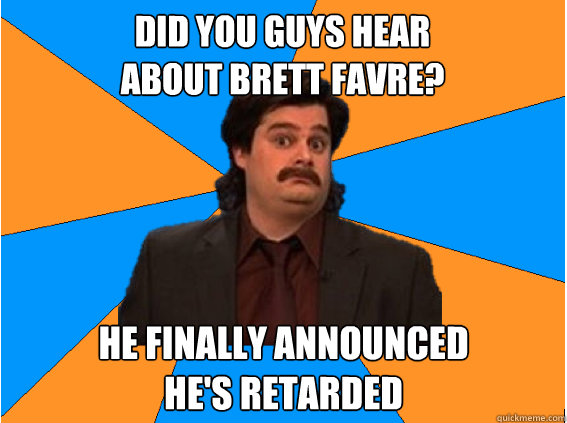 Did you guys Hear  about Brett Favre? He finally announced  he's retarded  - Did you guys Hear  about Brett Favre? He finally announced  he's retarded   Anthony Crispino