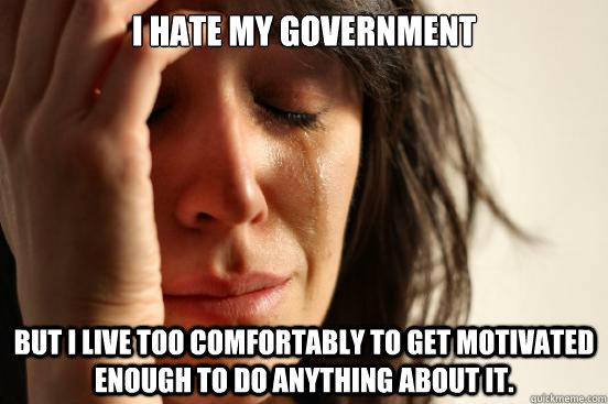 I hate my government but I live too comfortably to get motivated enough to do anything about it.  First World Problems