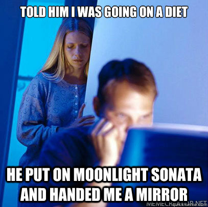 Told him i was going on a diet He put on Moonlight Sonata and handed me a mirror