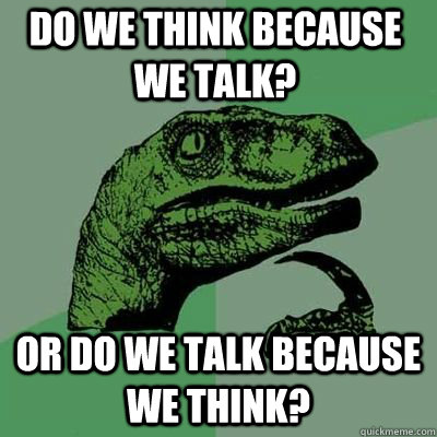 Do we think because we talk? Or do we talk because we think? - Do we think because we talk? Or do we talk because we think?  Misc