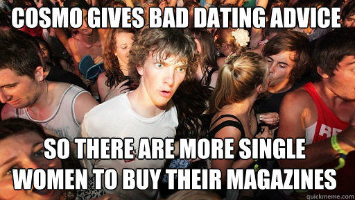 cosmo gives bad dating advice  so there are more single women to buy their magazines  Sudden Clarity Clarence