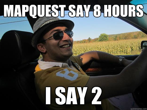 a8a31755a4d8f Mapquest Say 8 hours I say 2 - Vaibs Driving - quickmeme