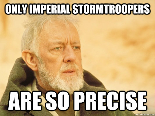only imperial stormtroopers are so precise  Obi Wan