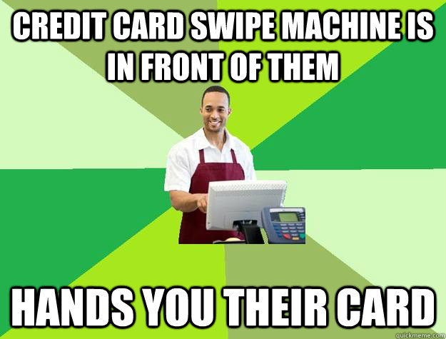 credit card swipe machine is in front of them hands you their card - credit card swipe machine is in front of them hands you their card  The Friendly Cashier