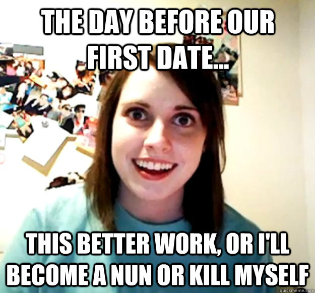 The day before our first date... This better work, or I'll become a nun or kill myself - The day before our first date... This better work, or I'll become a nun or kill myself  Overly Attached Girlfriend