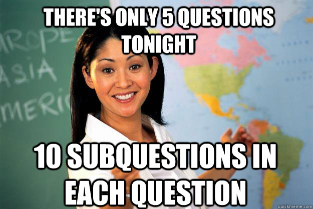 There's only 5 questions tonight 10 subquestions in each question - There's only 5 questions tonight 10 subquestions in each question  Unhelpful High School Teacher