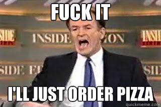 FUCK IT i'll just order pizza - FUCK IT i'll just order pizza  Fuck it! Fucking Thing Sucks!