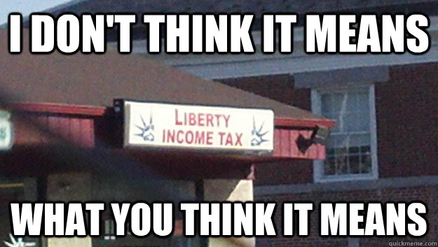 i don't think it means what you think it means - i don't think it means what you think it means  Liberty Income Tax