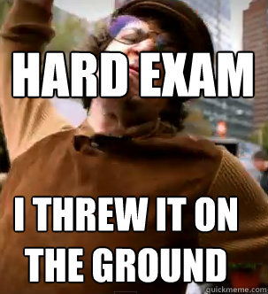 hard exam I THREW IT ON THE GROUND