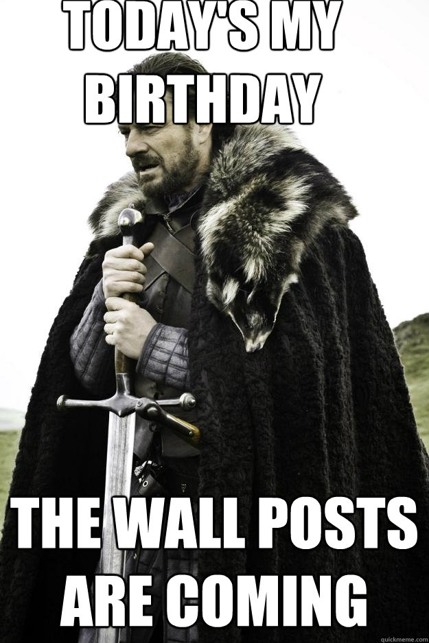 Today's my birthday the wall posts are coming - Today's my birthday the wall posts are coming  Winter is coming