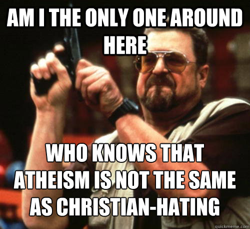 Am i the only one around here who knows that atheism is not the same as christian-hating - Am i the only one around here who knows that atheism is not the same as christian-hating  Am I The Only One Around Here