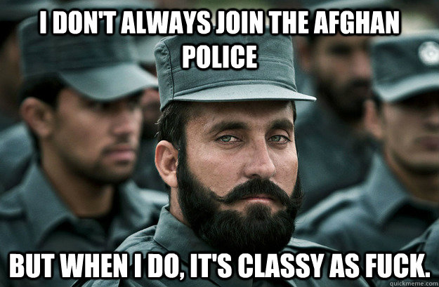 I don't always join the Afghan police but when i do, it's classy as fuck. - I don't always join the Afghan police but when i do, it's classy as fuck.  Young most interesting man