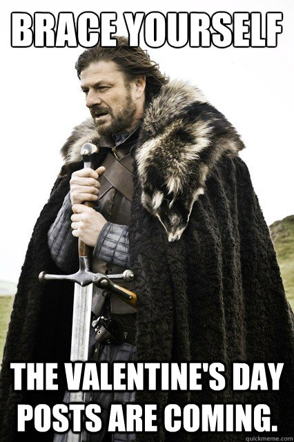 Brace yourself the Valentine's Day posts are coming. - Brace yourself the Valentine's Day posts are coming.  Brace yourself school