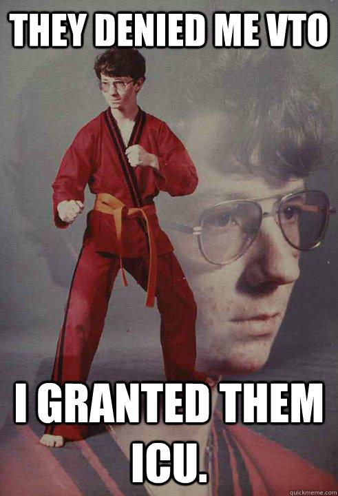They denied me VTO I granted them icu. - Karate Kyle - quickmeme