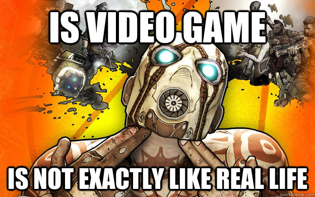 IS VIDEO GAME IS NOT EXACTLY LIKE REAL LIFE - IS VIDEO GAME IS NOT EXACTLY LIKE REAL LIFE  Borderlands 2 Logic