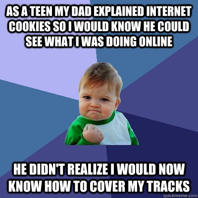 as a teen my dad explained internet cookies so i would know he could see what i was doing online he didn't realize i would now know how to cover my tracks - as a teen my dad explained internet cookies so i would know he could see what i was doing online he didn't realize i would now know how to cover my tracks  Success Kid
