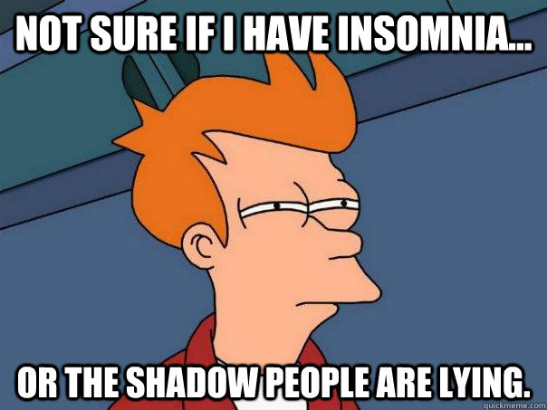 Not sure if I have insomnia... Or the shadow people are lying. - Not sure if I have insomnia... Or the shadow people are lying.  Futurama Fry