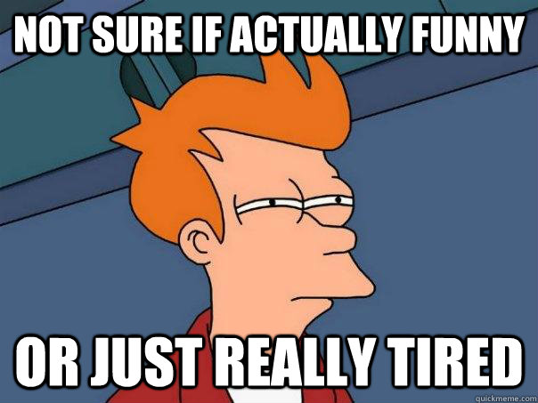 Not sure if actually funny Or just really tired - Not sure if actually funny Or just really tired  Futurama Fry