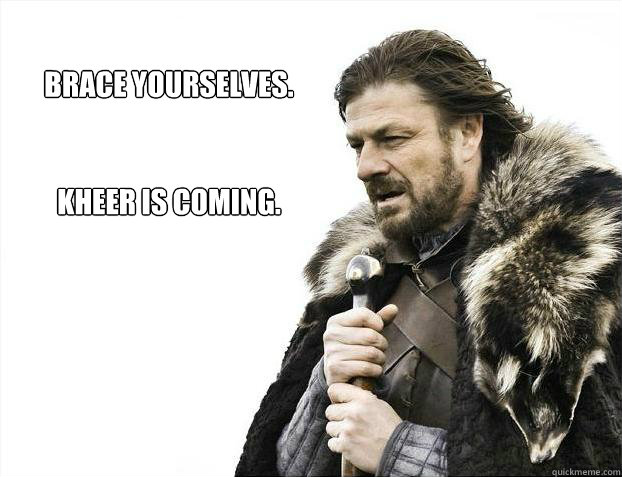 Brace yourselves.   kheer is coming.