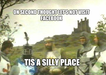 on second thought let's not visit Facebook Tis a silly place