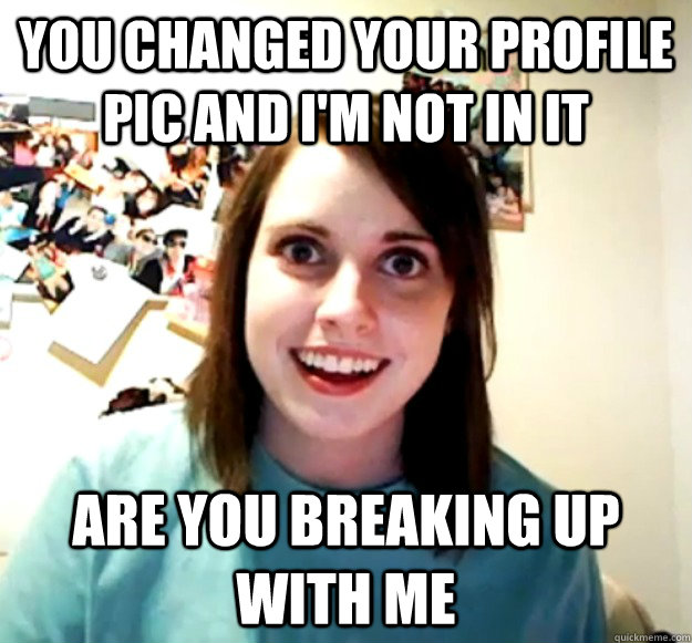 You changed your profile pic and I'm not in it Are you breaking up with me - You changed your profile pic and I'm not in it Are you breaking up with me  Overly Attached Girlfriend